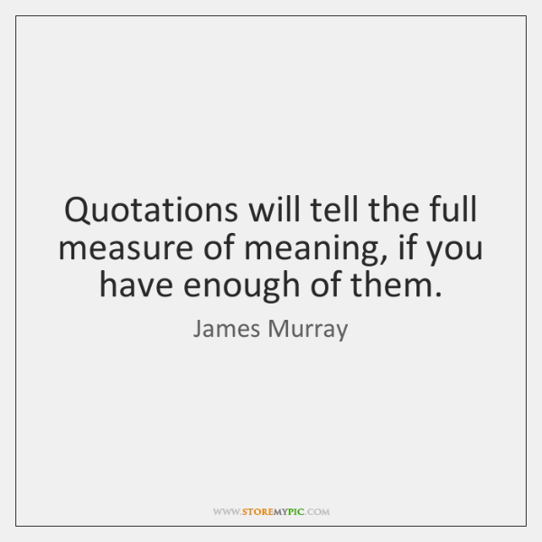 Quotations will tell the full measure of meaning, if you have enough ...