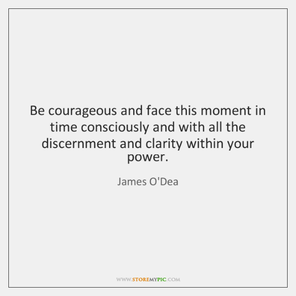 Be courageous and face this moment in time consciously and with all ...