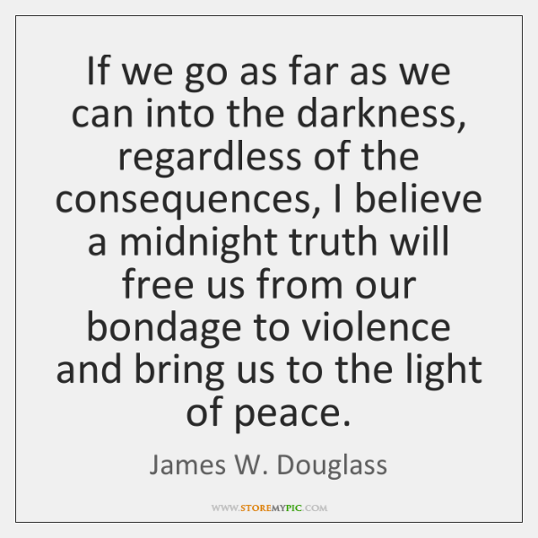 If we go as far as we can into the darkness, regardless ...