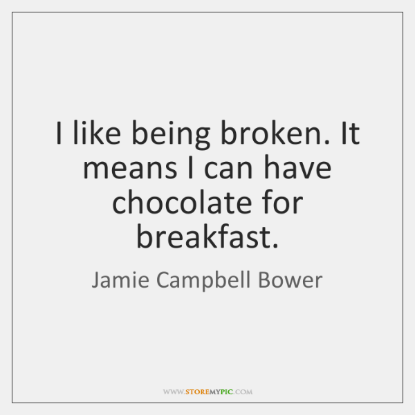 I like being broken. It means I can have chocolate for breakfast.