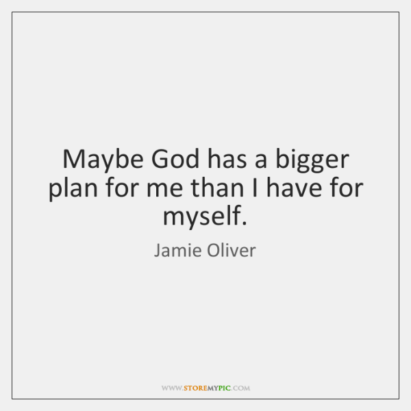 Maybe God has a bigger plan for me than I have for ...