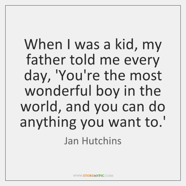When I was a kid, my father told me every day, 'You're ...