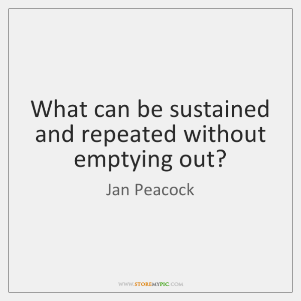 What can be sustained and repeated without emptying out?