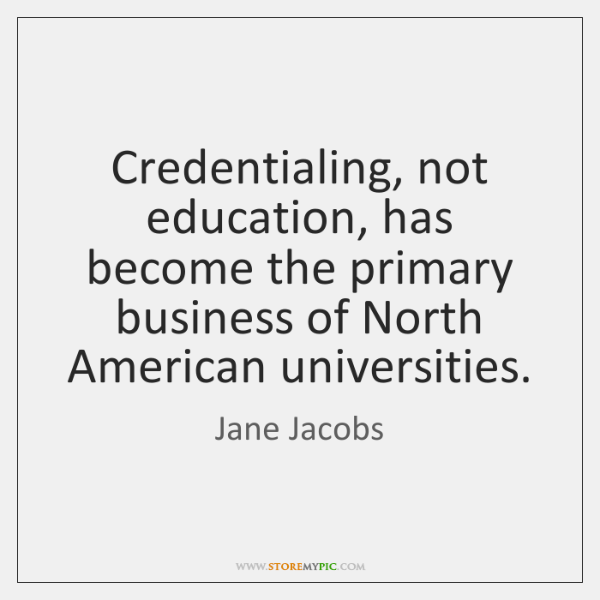 Credentialing, not education, has become the primary business of North American universities.