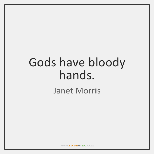 Gods have bloody hands.