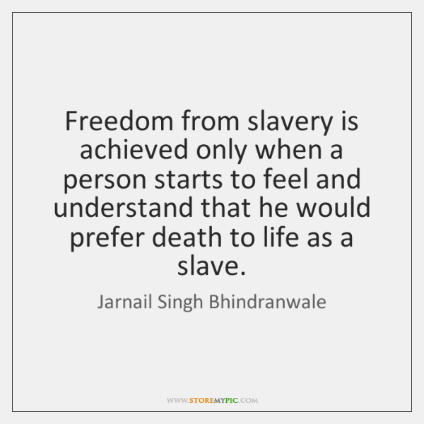Freedom from slavery is achieved only when a person starts to feel ...