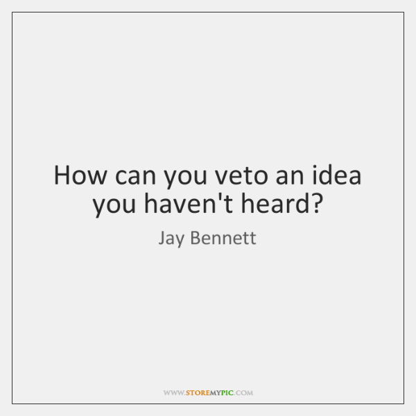 How can you veto an idea you haven't heard?