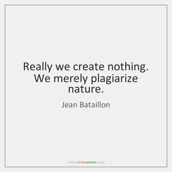 Really we create nothing. We merely plagiarize nature.