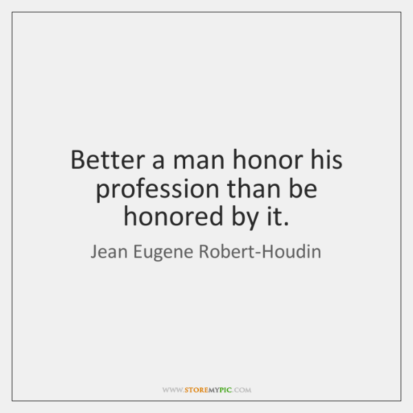 Better a man honor his profession than be honored by it.