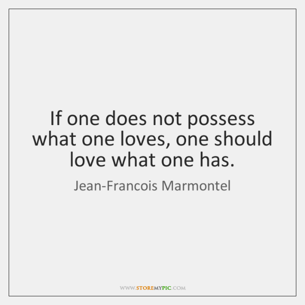 If one does not possess what one loves, one should love what ...