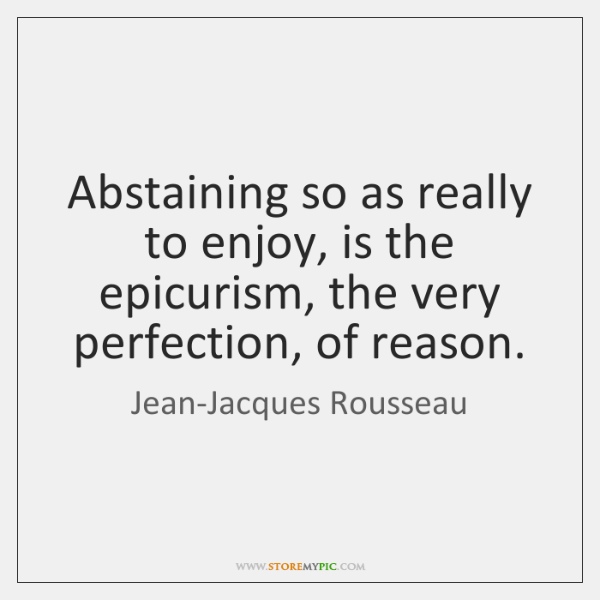 Abstaining so as really to enjoy, is the epicurism, the very perfection, ...