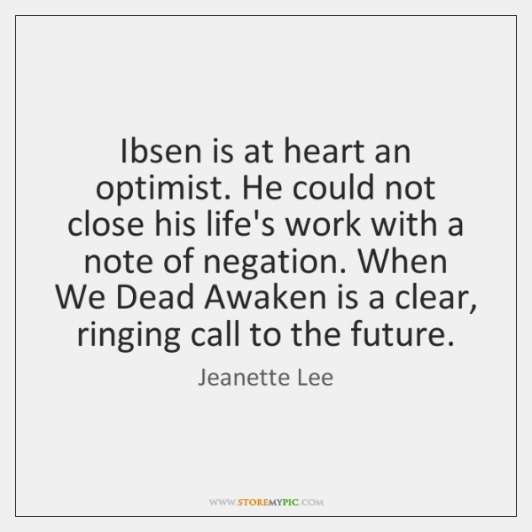 Ibsen is at heart an optimist. He could not close his life's ...