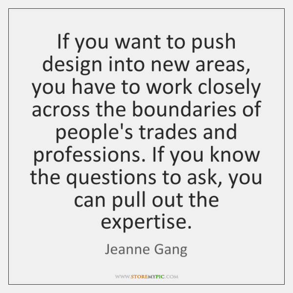 If you want to push design into new areas, you have to ...