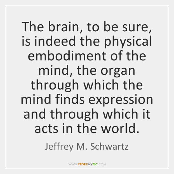 The brain, to be sure, is indeed the physical embodiment of the ...
