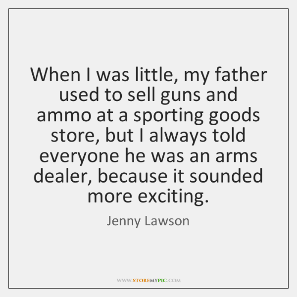 When I was little, my father used to sell guns and ammo ...