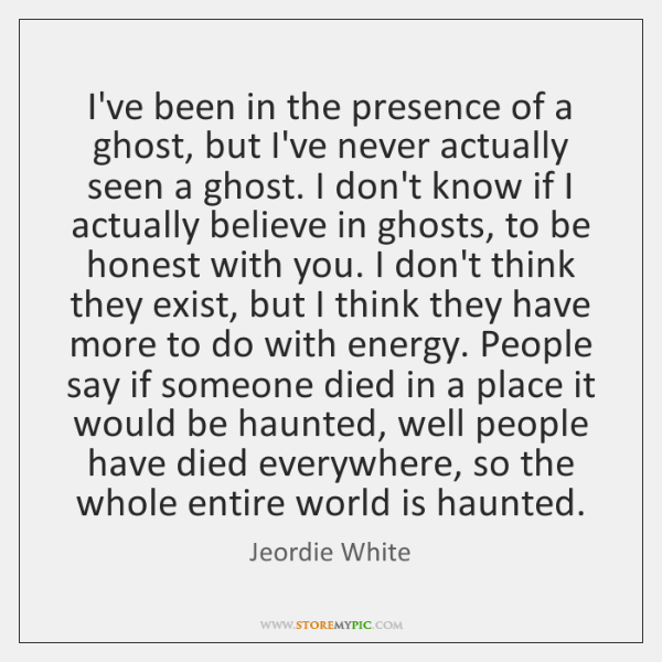 I've been in the presence of a ghost, but I've never actually ...