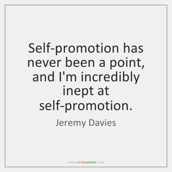Self-promotion has never been a point, and I'm incredibly inept at self-promotion.