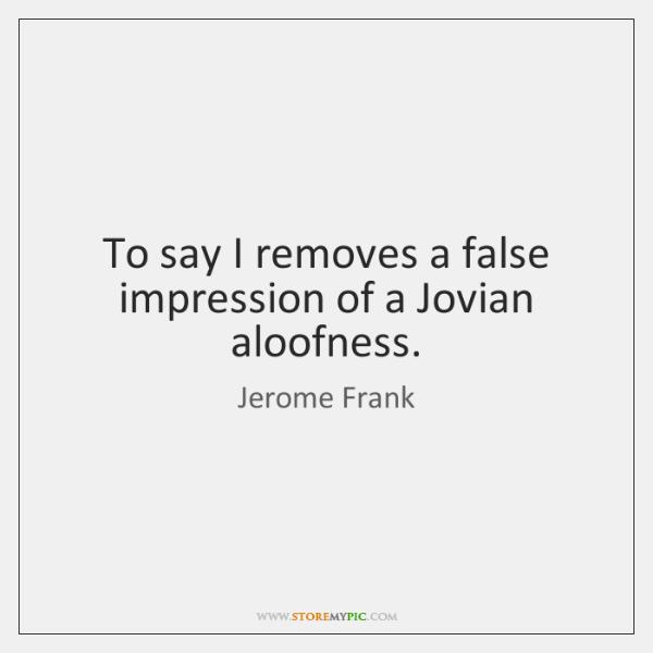 To say I removes a false impression of a Jovian aloofness.