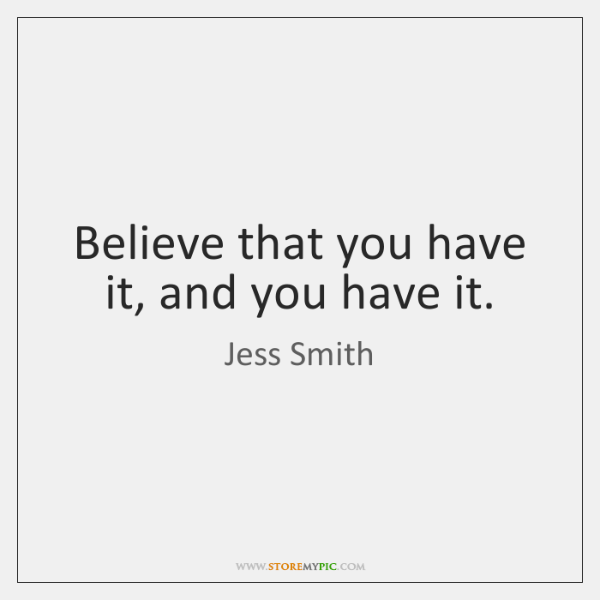 Believe that you have it, and you have it.