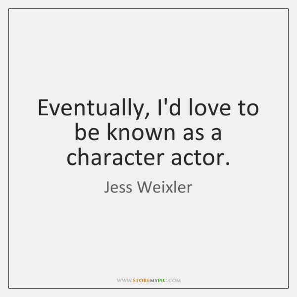 Eventually, I'd love to be known as a character actor.