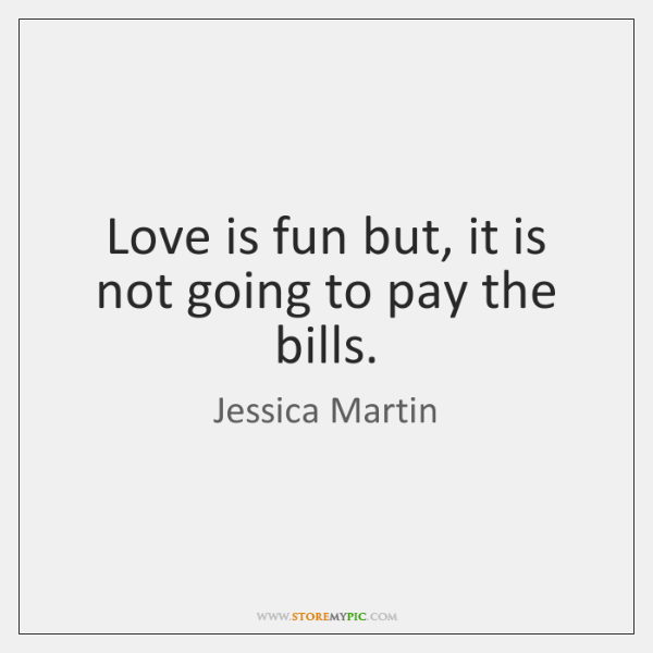 Love is fun but, it is not going to pay the bills.