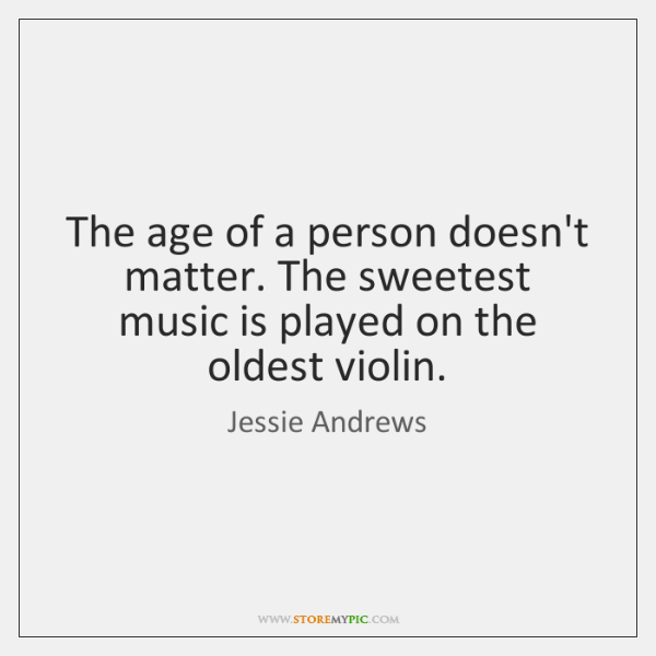 The age of a person doesn't matter. The sweetest music is played ...