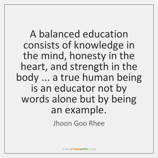 A balanced education consists of knowledge in the mind, honesty in the ...