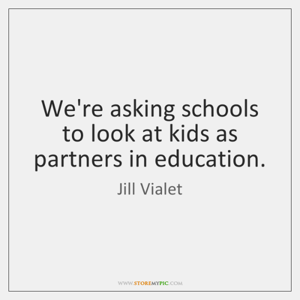 We're asking schools to look at kids as partners in education.