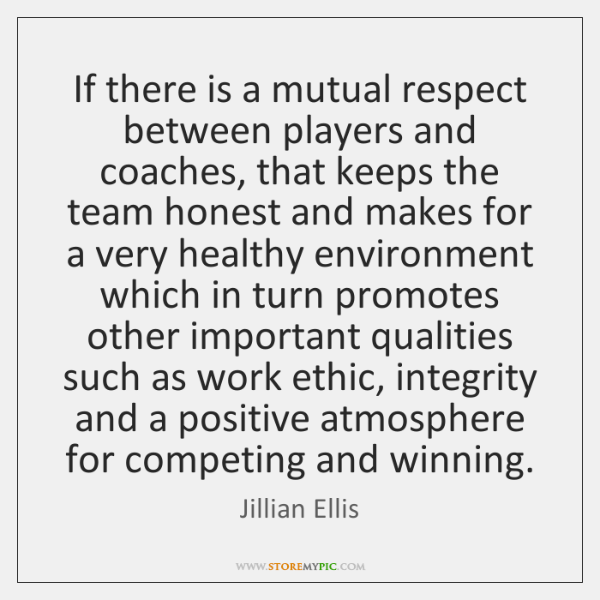 If there is a mutual respect between players and coaches, that keeps ...