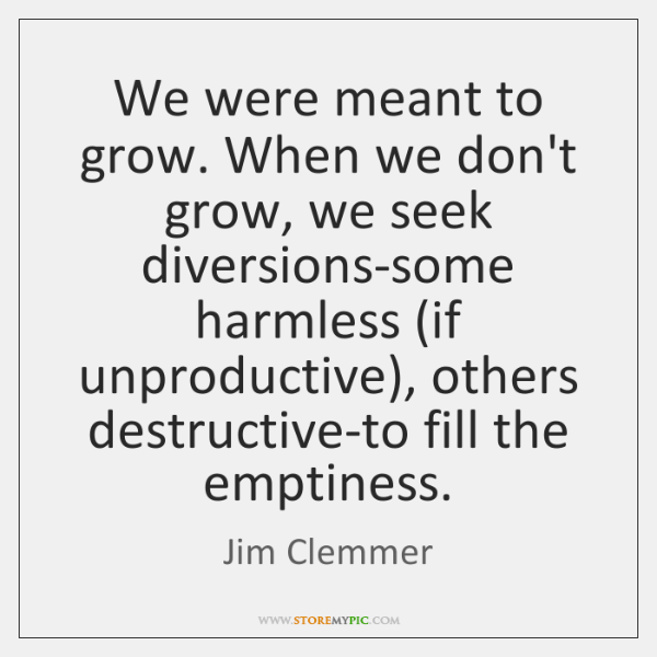 We were meant to grow. When we don't grow, we seek diversions-some ...