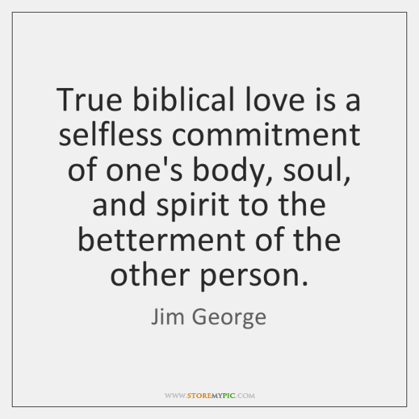 True biblical love is a selfless commitment of one's body, soul, and ...