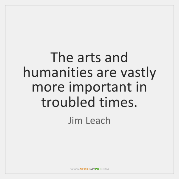 The arts and humanities are vastly more important in troubled times.