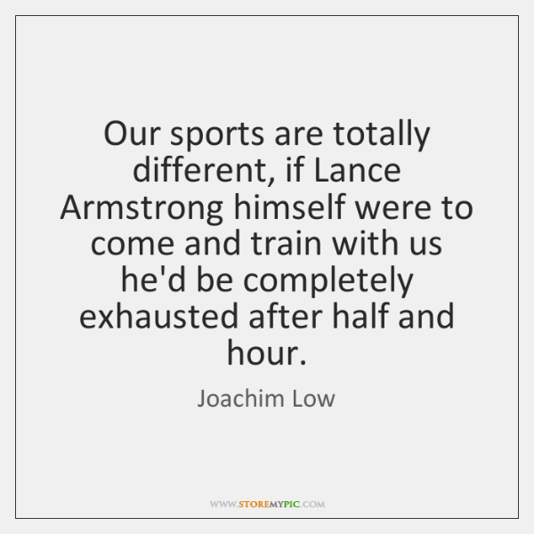 Our sports are totally different, if Lance Armstrong himself were to come ...