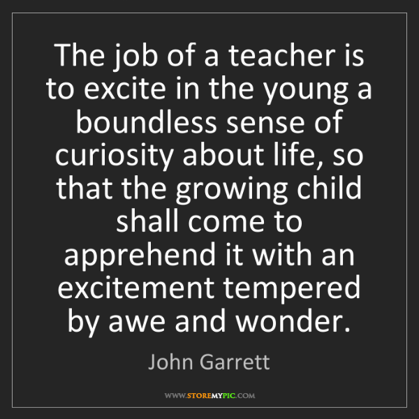 John Garrett: The job of a teacher is to excite in the young a boundless...