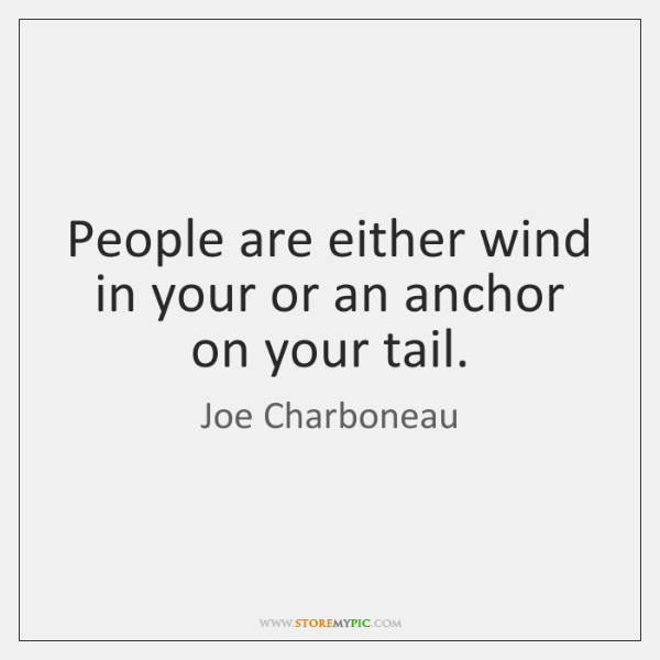 People are either wind in your or an anchor on your tail.