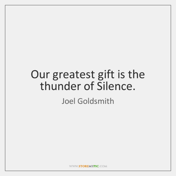 Our greatest gift is the thunder of Silence.