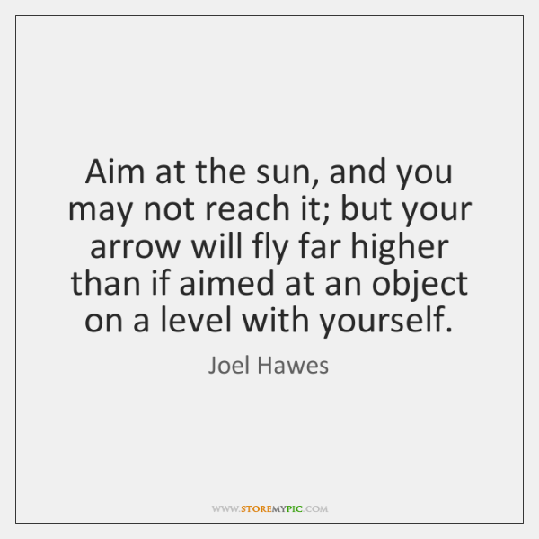 Aim at the sun, and you may not reach it; but your ...