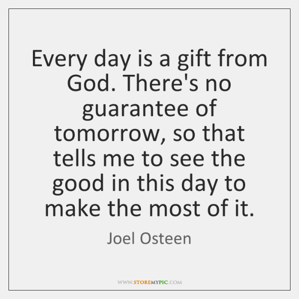 Every Day Is A Gift From God Theres No Guarantee Of Tomorrow