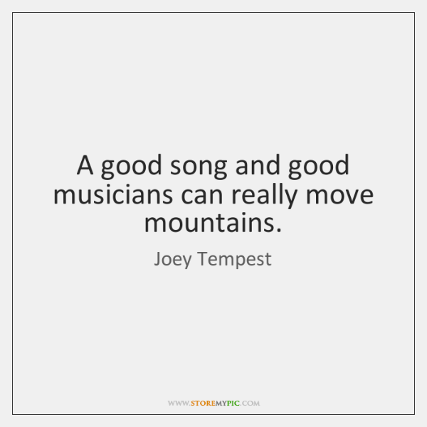 A good song and good musicians can really move mountains.