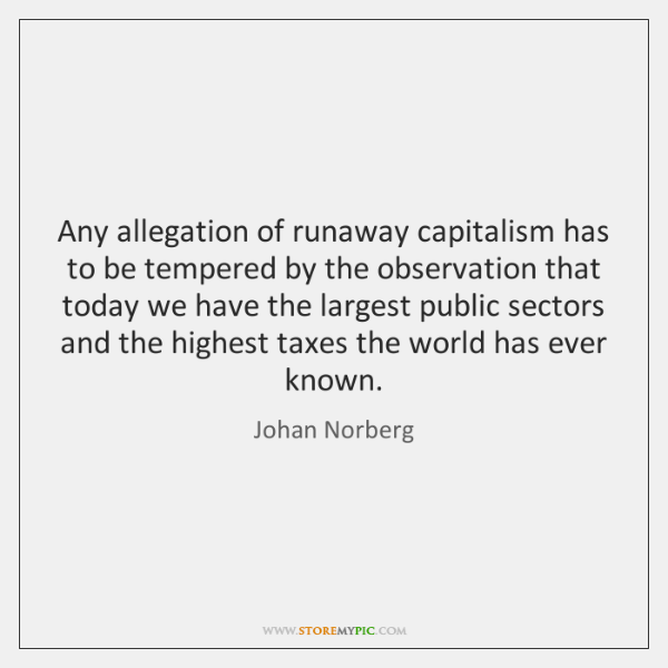 Any allegation of runaway capitalism has to be tempered by the observation ...