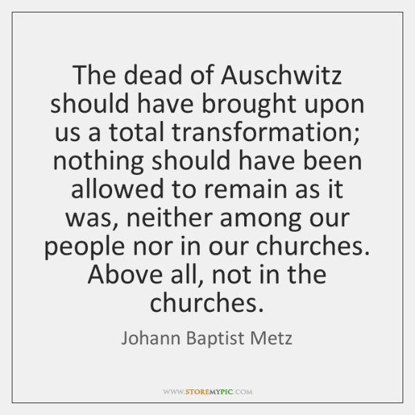 The dead of Auschwitz should have brought upon us a total transformation; ...