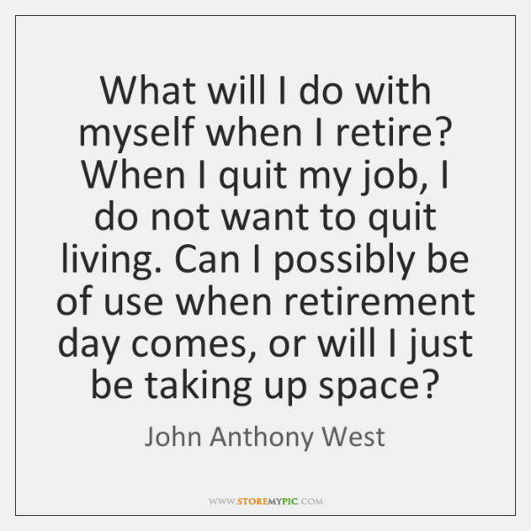 What will I do with myself when I retire? When I quit ...