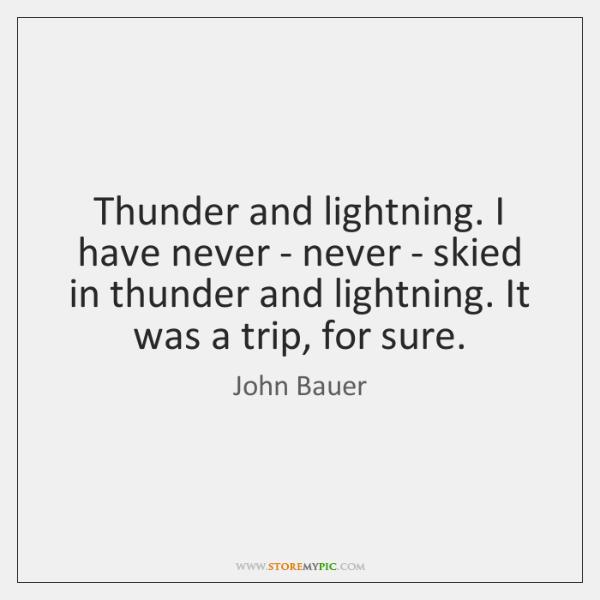 Thunder and lightning. I have never - never - skied in thunder ...
