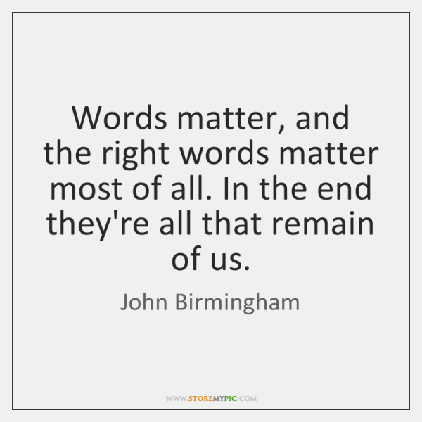 Words matter, and the right words matter most of all. In the ...
