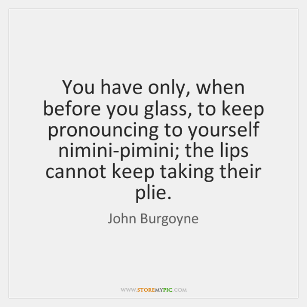 You have only, when before you glass, to keep pronouncing to yourself ...