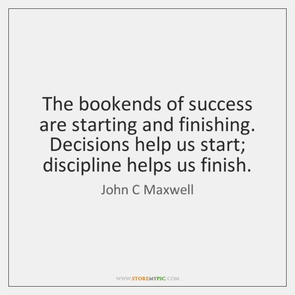 The bookends of success are starting and finishing. Decisions help us start; ...