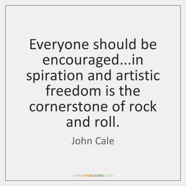 Everyone should be encouraged...in spiration and artistic freedom is the cornerstone ...