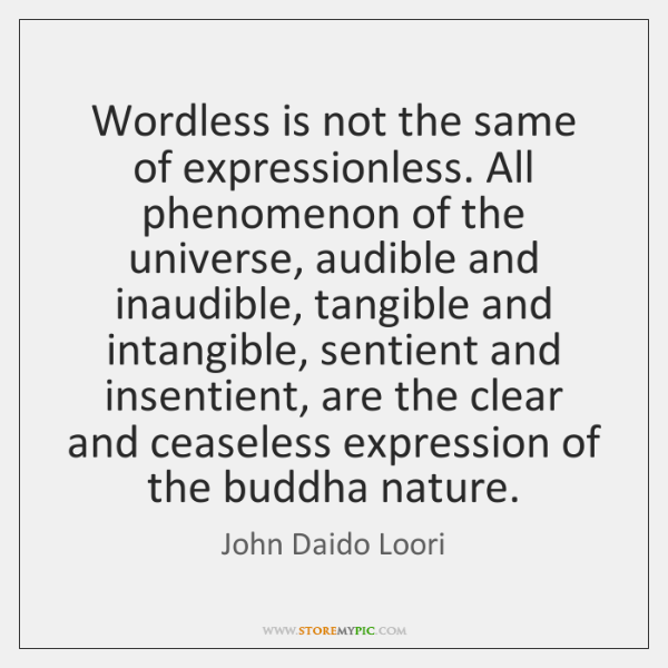 Wordless is not the same of expressionless. All phenomenon of the universe, ...
