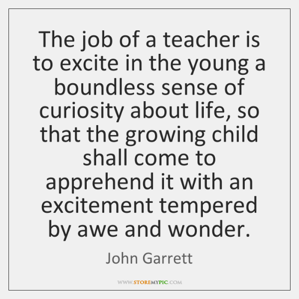 The job of a teacher is to excite in the young a ...