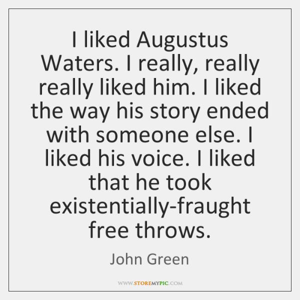 I liked Augustus Waters. I really, really really liked him. I liked ...